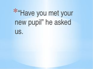 """Have you met your new pupil"" he asked us."