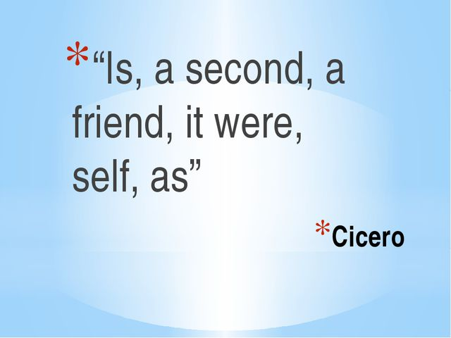 "Cicero ""Is, a second, a friend, it were, self, as"""