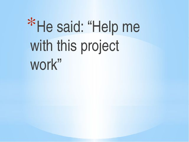 "He said: ""Help me with this project work"""