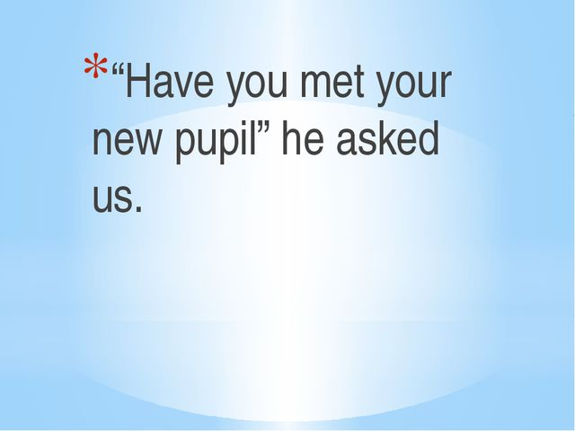 """""""Have you met your new pupil"""" he asked us."""