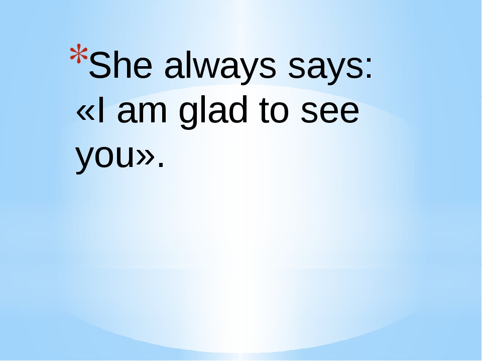 She always says: «I am glad to see you».