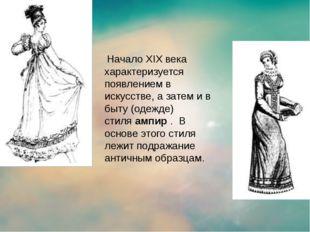 Начало XIX века характеризуется появлением в искусстве, а затем и в быту (о