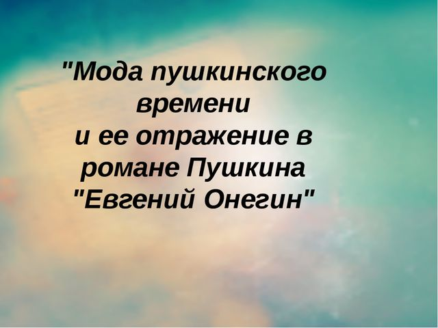 """Мода пушкинского времени и ее отражение в романе Пушкина ""Евгений Онегин"""
