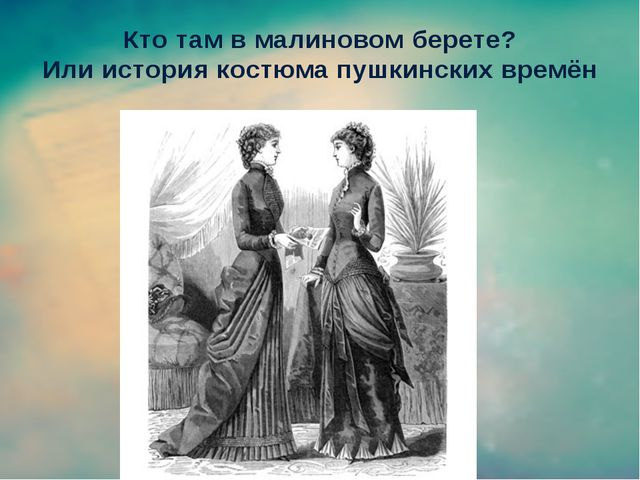 Кто там в малиновом берете? Или история костюма пушкинских времён