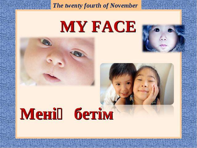 MY FACE Менің бетім The twenty fourth of November