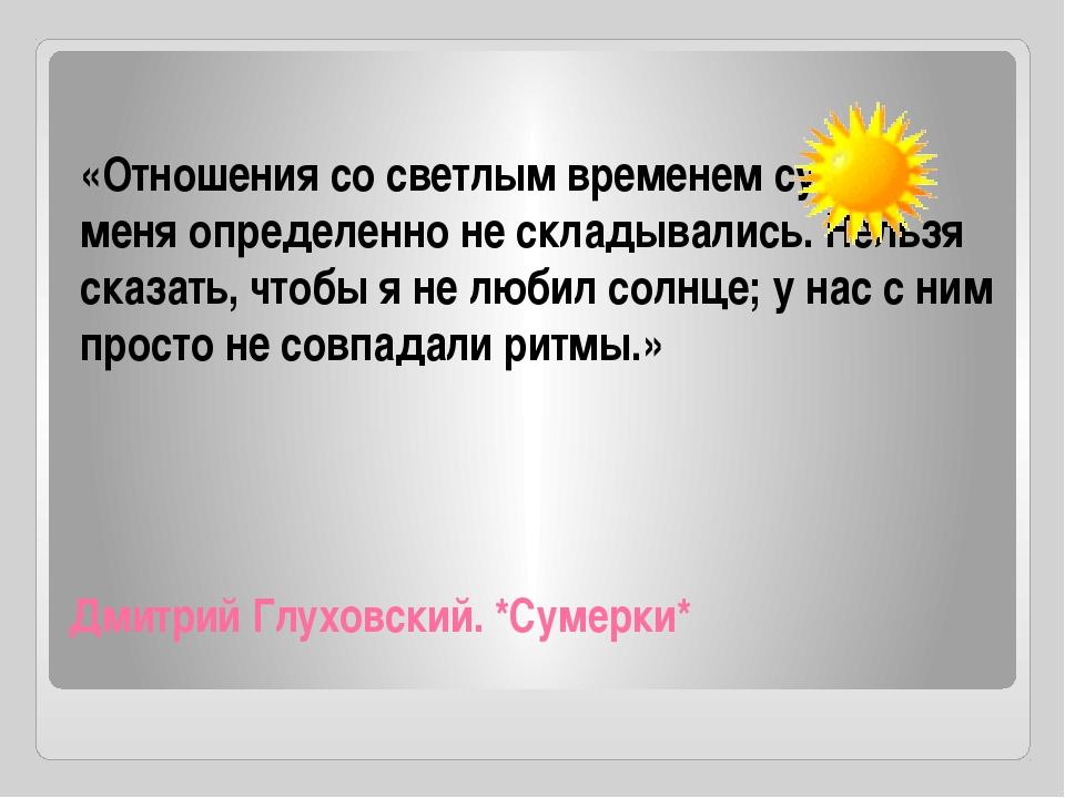 Дмитрий Глуховский. *Сумерки* «Отношения со светлым временем суток у меня опр...