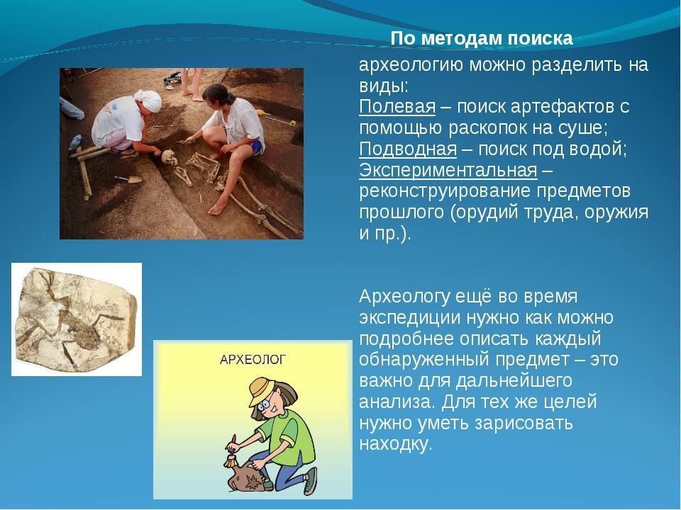 По методам поиска археологию можно разделить на виды: Полевая– поиск артефа...