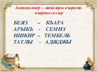 БЕЯЗ – КЪАРА АРЫКЪ - СЕМИЗ ИШКИР – ТЕМБЕЛЬ ТАТЛЫ - АДЖДЖЫ Антонимлер – манала