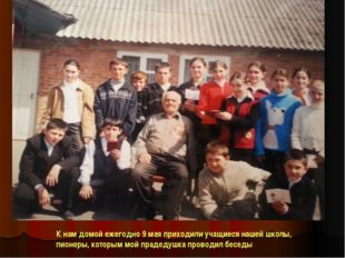 К нам домой ежегодно 9 мая приходили учащиеся нашей школы, пионеры, которым м