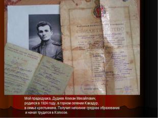 Мой прадедушка, Дудиев Алихан Михайлович, родился в 1924 году, в горном селен