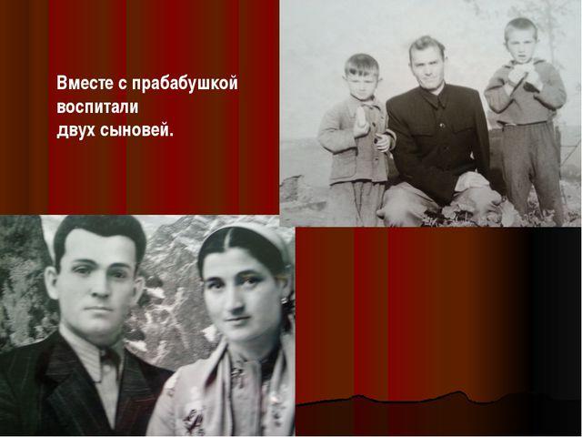 Вместе с прабабушкой воспитали двух сыновей.