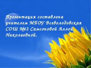 Презентация составлена учителем МБОУ Всеволодовская СОШ №42 Самсоновой Аллой