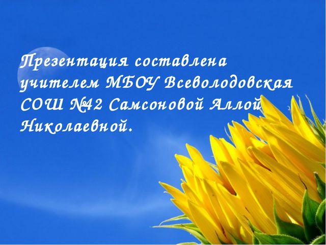 Презентация составлена учителем МБОУ Всеволодовская СОШ №42 Самсоновой Аллой...