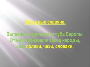 Западные славяне. Вытеснены гуннами вглубь Европы. От них произошли такие нар
