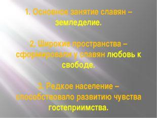 1. Основное занятие славян – земледелие. 2. Широкие пространства – сформирова