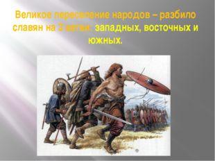 Великое переселение народов – разбило славян на 3 ветви: западных, восточных