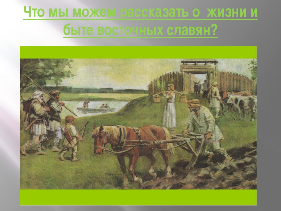 Что мы можем рассказать о жизни и быте восточных славян?