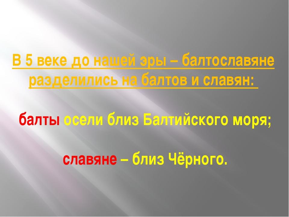 В 5 веке до нашей эры – балтославяне разделились на балтов и славян: балты ос...