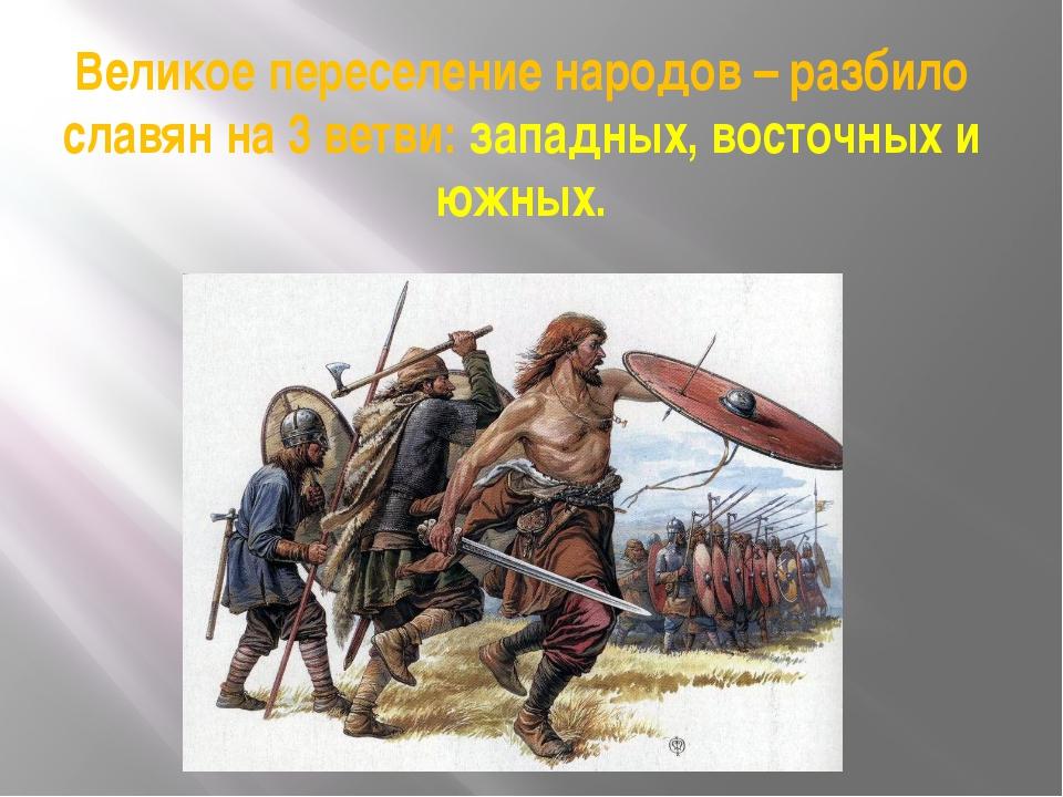 Великое переселение народов – разбило славян на 3 ветви: западных, восточных...