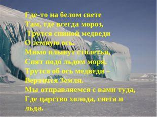 Где-то на белом свете Там, где всегда мороз, Трутся спиной медведи О земную о