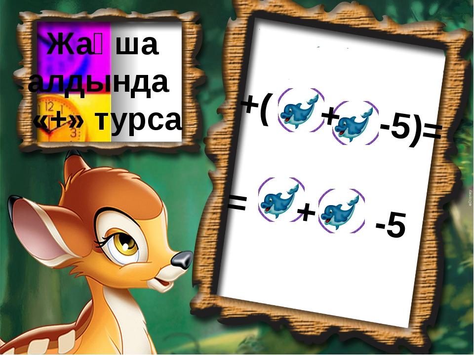 Жақша алдында «+» турса +( + -5)= = + -5