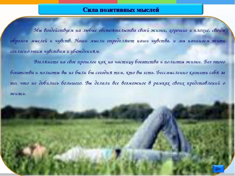 Мы воздействуем на любые обстоятельства своей жизни, хорошие и плохие, своим...