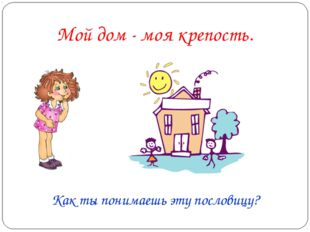 Как ты понимаешь эту пословицу? Мой дом - моя крепость.