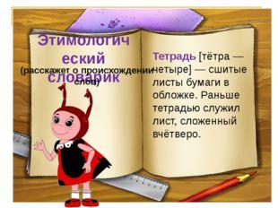 Этимологический словарик (расскажет о происхождении слов) Тетрадь [тётра — че
