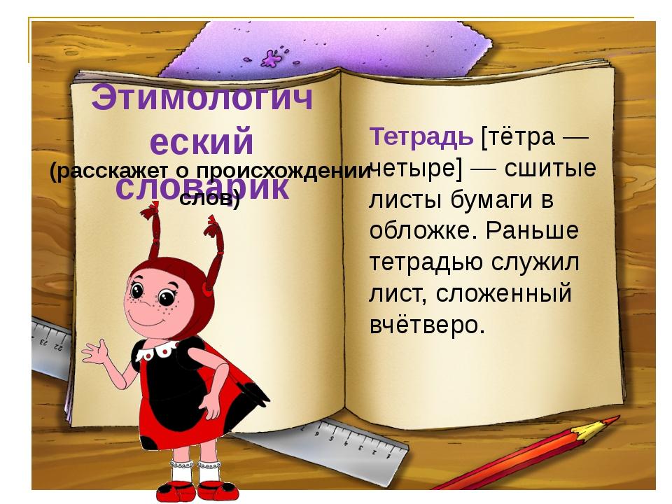 Этимологический словарик (расскажет о происхождении слов) Тетрадь [тётра — че...