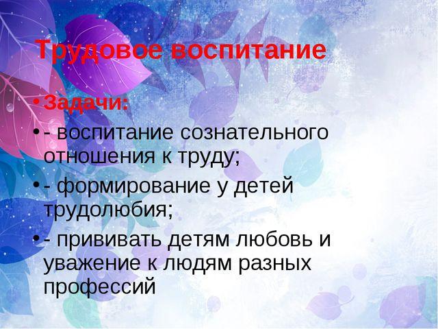 Трудовое воспитание Задачи: - воспитание сознательного отношения к труду; - ф...
