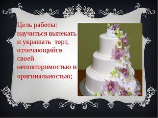 Цель работы: научитьсявыпекатьиукрашать торт, отличающийся своей неповт