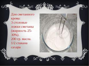 Для сметанного крема: 3 столовые ложки сметаны (жирность 25-30%). 200 гр. мас