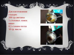 Для изготовления глазури: 200 гр.сметаны 5 столовых ложек какао 0,5 стакана п