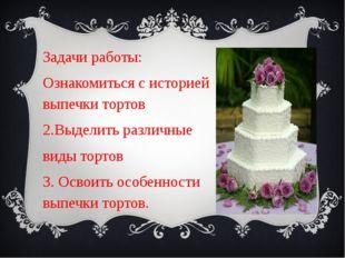 Задачи работы: Ознакомиться с историей выпечки тортов 2.Выделить различные ви