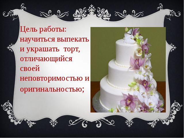Цель работы: научитьсявыпекатьиукрашать торт, отличающийся своей неповт...