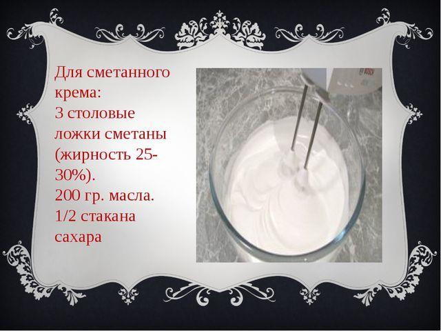 Для сметанного крема: 3 столовые ложки сметаны (жирность 25-30%). 200 гр. мас...