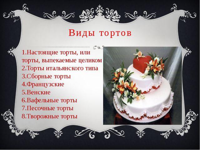 Виды тортов 1.Настоящие торты, или торты, выпекаемые целиком 2.Торты итальянс...