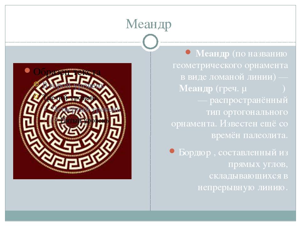 Меандр Меандр(по названию геометрического орнамента в виде ломаной линии) —...