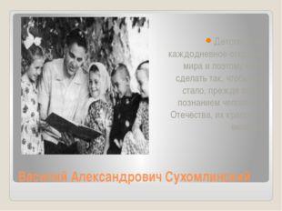 Василий Александрович Сухомлинский Детство - это каждодневное открытие мира и