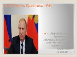 В. В. Путин, Президент РФ. «…Передать нашим детям чувство гордости за ветеран