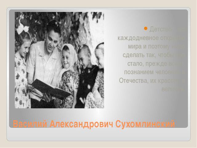 Василий Александрович Сухомлинский Детство - это каждодневное открытие мира и...