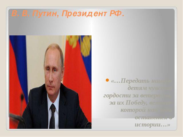 В. В. Путин, Президент РФ. «…Передать нашим детям чувство гордости за ветеран...
