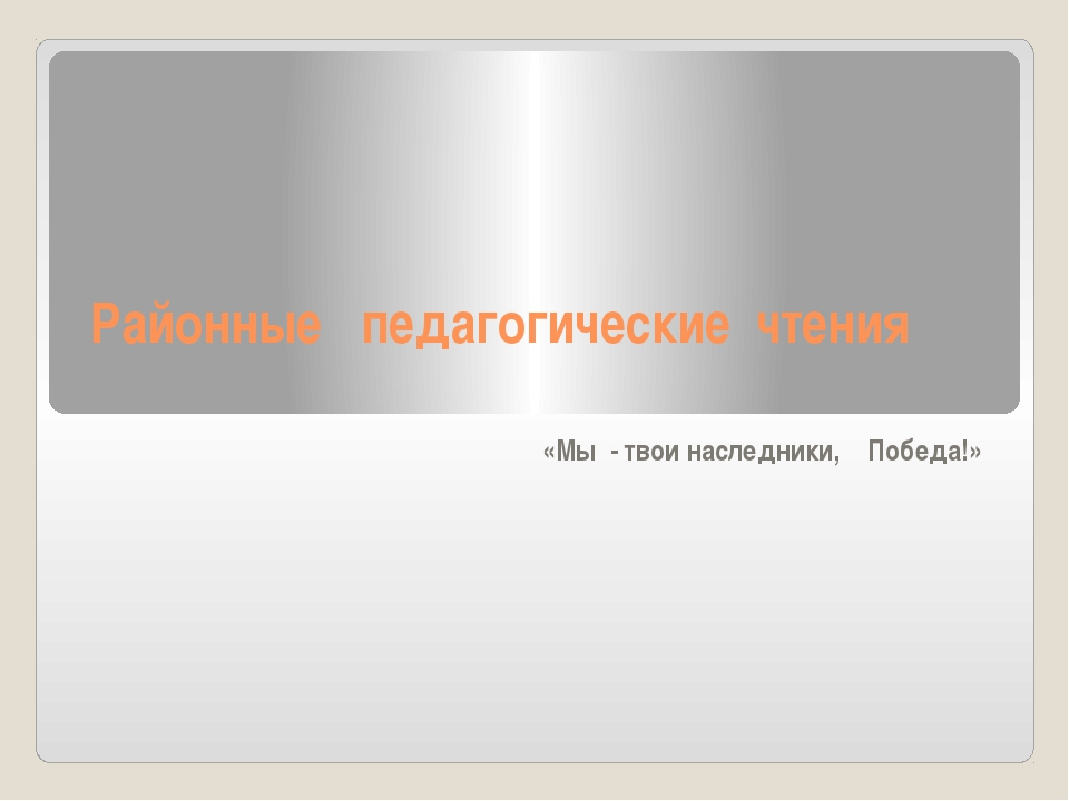 Районные педагогические чтения «Мы - твои наследники, Победа!»