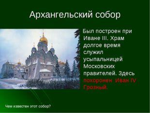Архангельский собор Был построен при Иване III. Храм долгое время служил усып