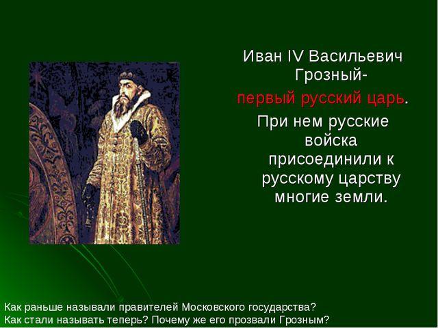 Иван IV Васильевич Грозный- первый русский царь. При нем русские войска присо...