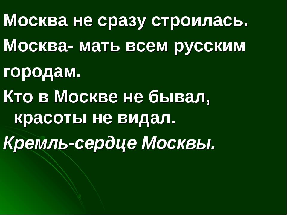 Москва не сразу строилась. Москва- мать всем русским городам. Кто в Москве не...
