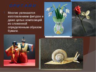 О Р И Г А М И Многие увлекаются изготовлением фигурок и даже целых композиций