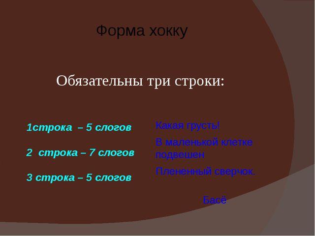 Форма хокку 1строка – 5 слогов 2 строка – 7 слогов 3 строка – 5 слогов Обяза...