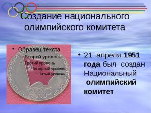 Создание национального олимпийского комитета 21 апреля 1951 года был создан Н