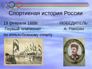 Спортивная история России 19 февраля 1889г ПОБЕДИТЕЛЬ: Первый чемпионат А. Па